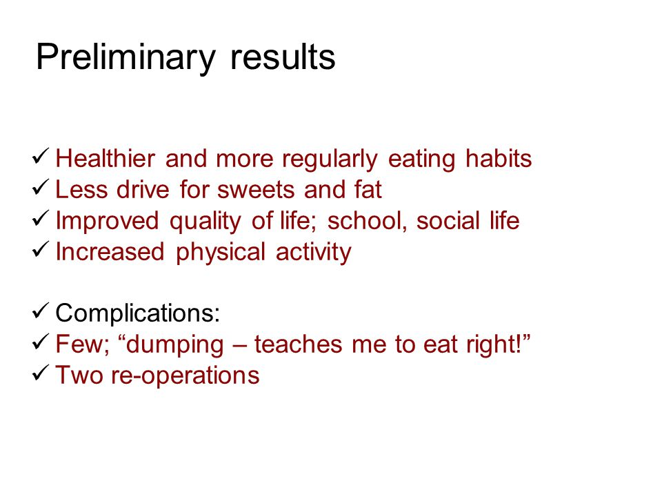 Preliminary results  Healthier and more regularly eating habits  Less drive for sweets and fat  Improved quality of life; school, social life  Inc