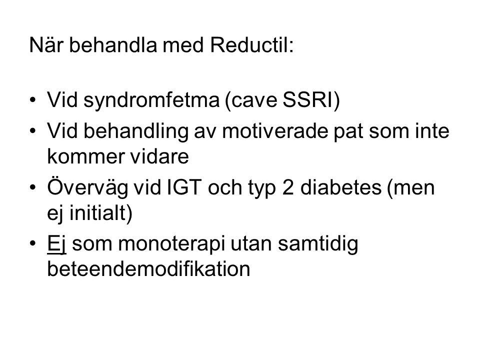 När behandla med Reductil: •Vid syndromfetma (cave SSRI) •Vid behandling av motiverade pat som inte kommer vidare •Överväg vid IGT och typ 2 diabetes