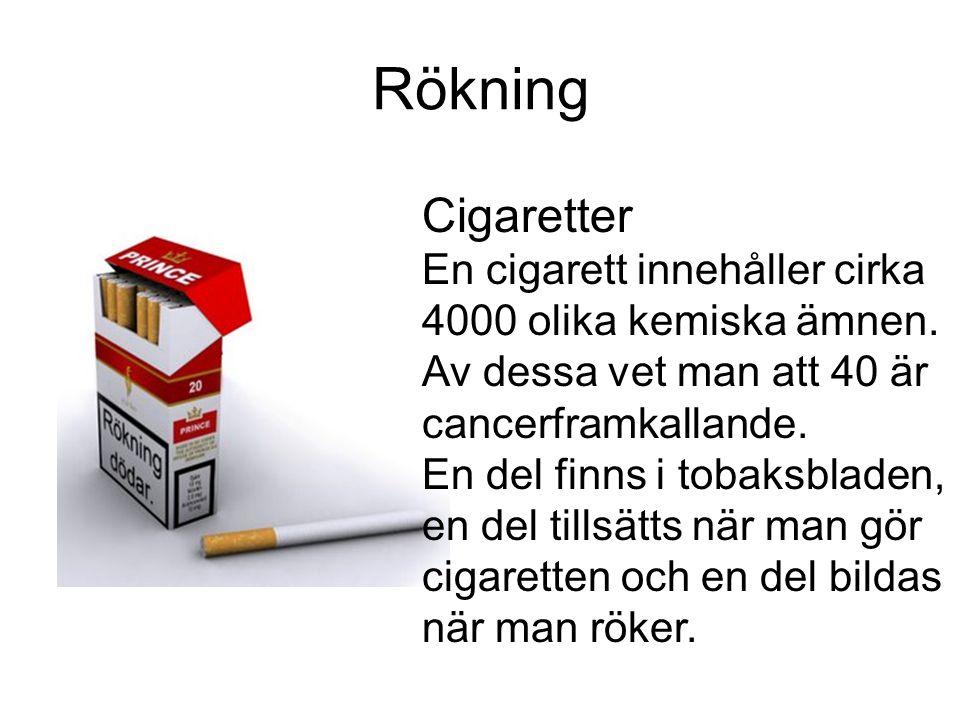 Rökning Cigaretter En cigarett innehåller cirka 4000 olika kemiska ämnen. Av dessa vet man att 40 är cancerframkallande. En del finns i tobaksbladen,