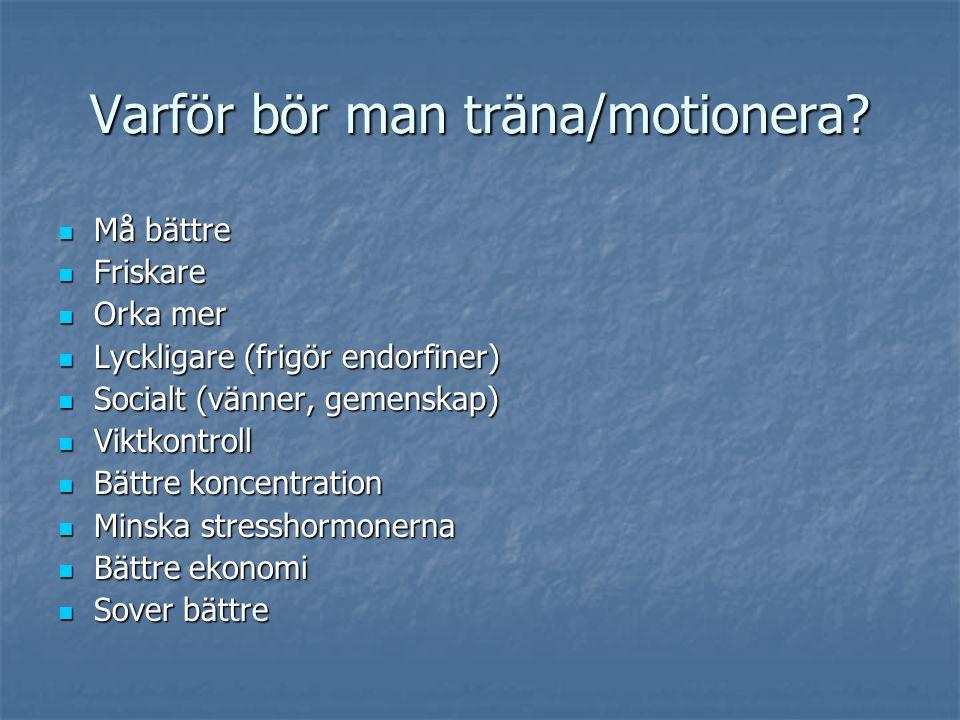 Varför bör man träna/motionera?  Må bättre  Friskare  Orka mer  Lyckligare (frigör endorfiner)  Socialt (vänner, gemenskap)  Viktkontroll  Bätt