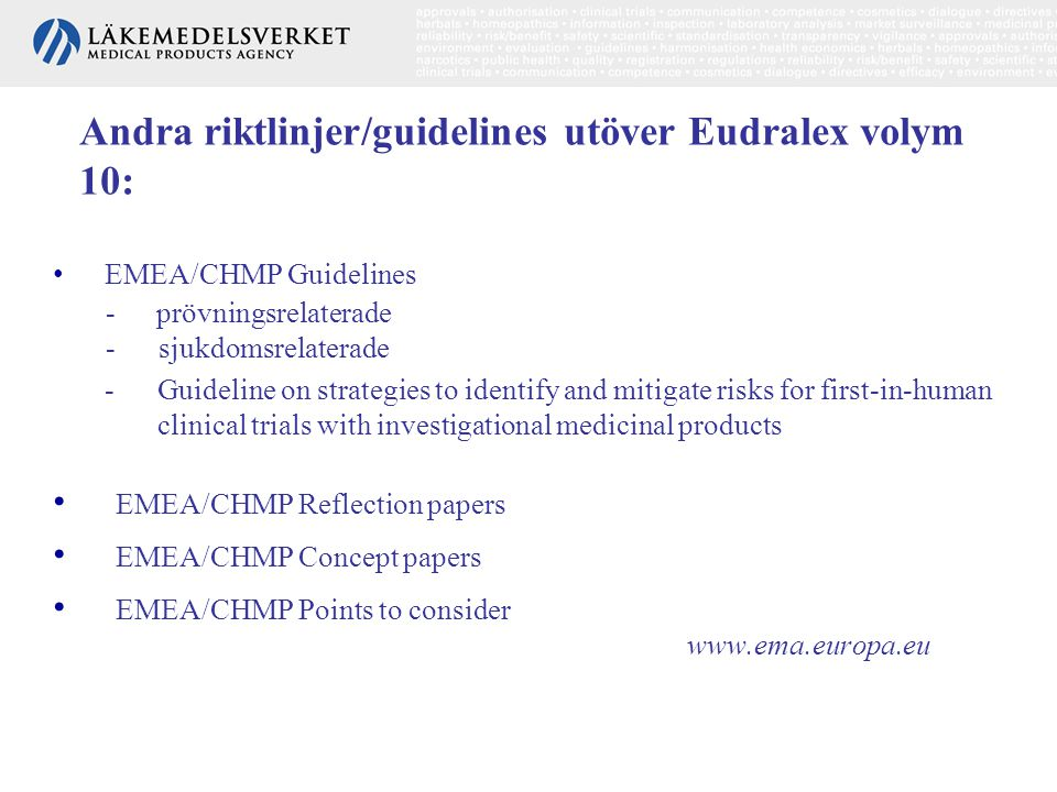 Andra riktlinjer/guidelines utöver Eudralex volym 10: • EMEA/CHMP Guidelines - prövningsrelaterade - sjukdomsrelaterade -Guideline on strategies to identify and mitigate risks for first-in-human clinical trials with investigational medicinal products • EMEA/CHMP Reflection papers • EMEA/CHMP Concept papers • EMEA/CHMP Points to consider www.ema.europa.eu