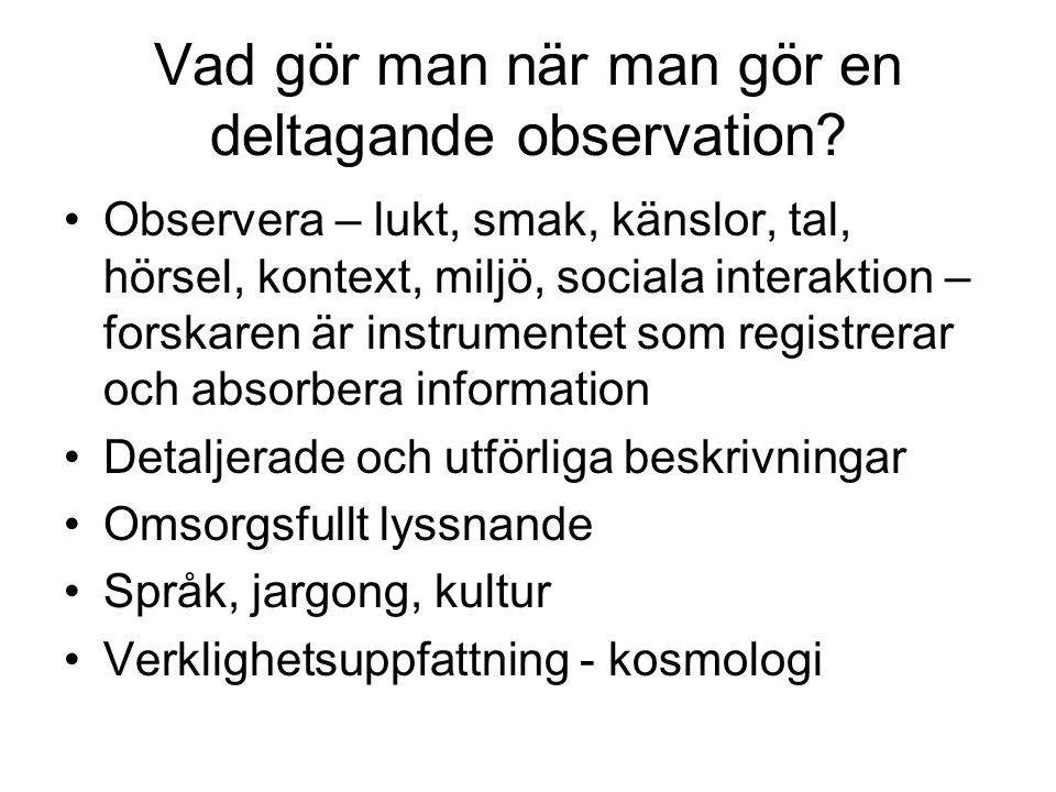 Vad gör man när man gör en deltagande observation? •Observera – lukt, smak, känslor, tal, hörsel, kontext, miljö, sociala interaktion – forskaren är i
