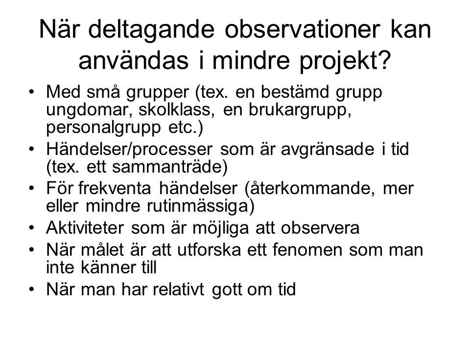 När deltagande observationer kan användas i mindre projekt? •Med små grupper (tex. en bestämd grupp ungdomar, skolklass, en brukargrupp, personalgrupp