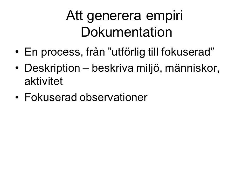 """Att generera empiri Dokumentation •En process, från """"utförlig till fokuserad"""" •Deskription – beskriva miljö, människor, aktivitet •Fokuserad observati"""