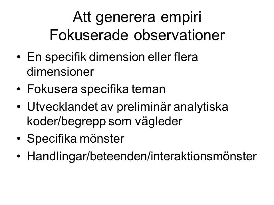 Att generera empiri Fokuserade observationer •En specifik dimension eller flera dimensioner •Fokusera specifika teman •Utvecklandet av preliminär anal