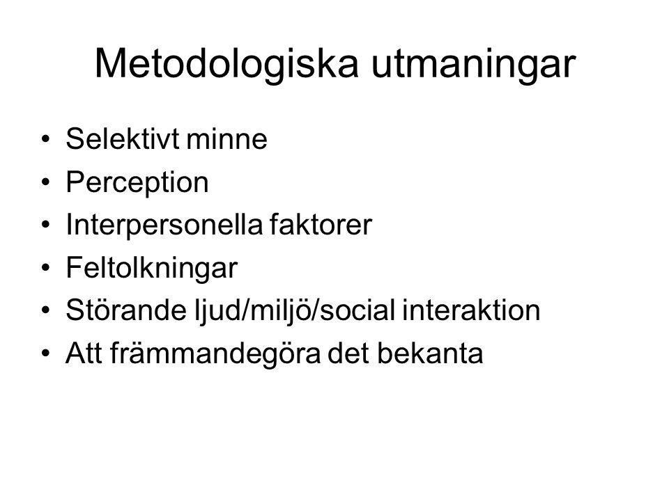 Metodologiska utmaningar •Selektivt minne •Perception •Interpersonella faktorer •Feltolkningar •Störande ljud/miljö/social interaktion •Att främmandeg