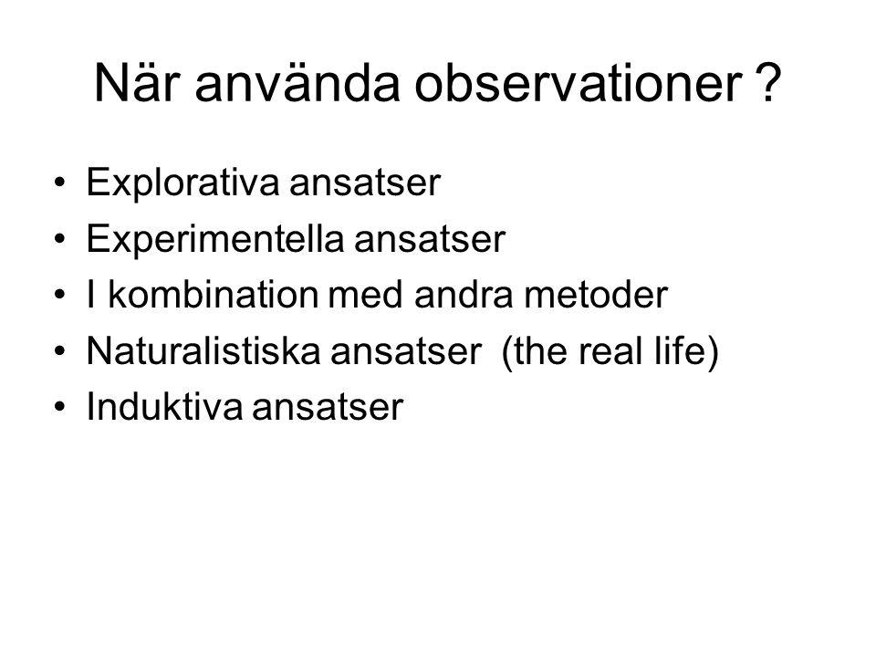 När använda observationer ? •Explorativa ansatser •Experimentella ansatser •I kombination med andra metoder •Naturalistiska ansatser (the real life) •