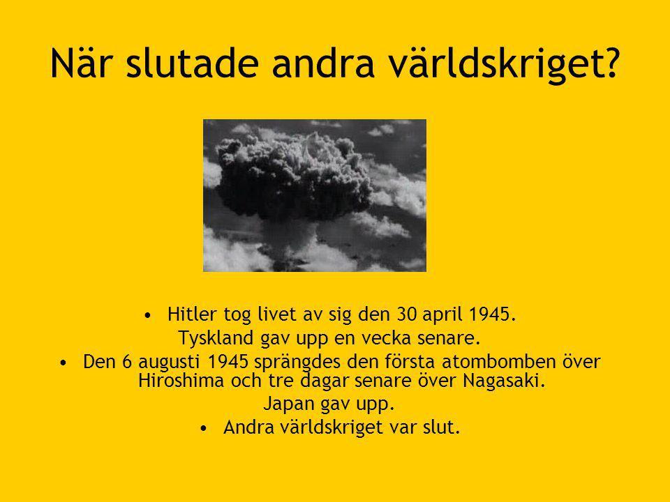 När slutade andra världskriget.•Hitler tog livet av sig den 30 april 1945.