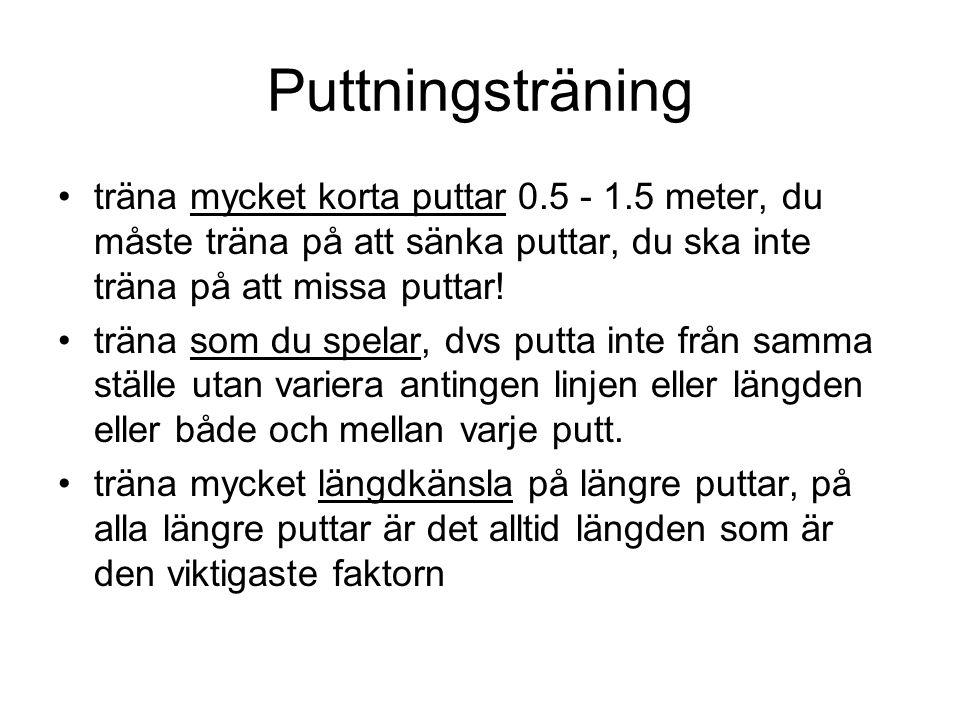Puttningsträning •träna mycket korta puttar 0.5 - 1.5 meter, du måste träna på att sänka puttar, du ska inte träna på att missa puttar.
