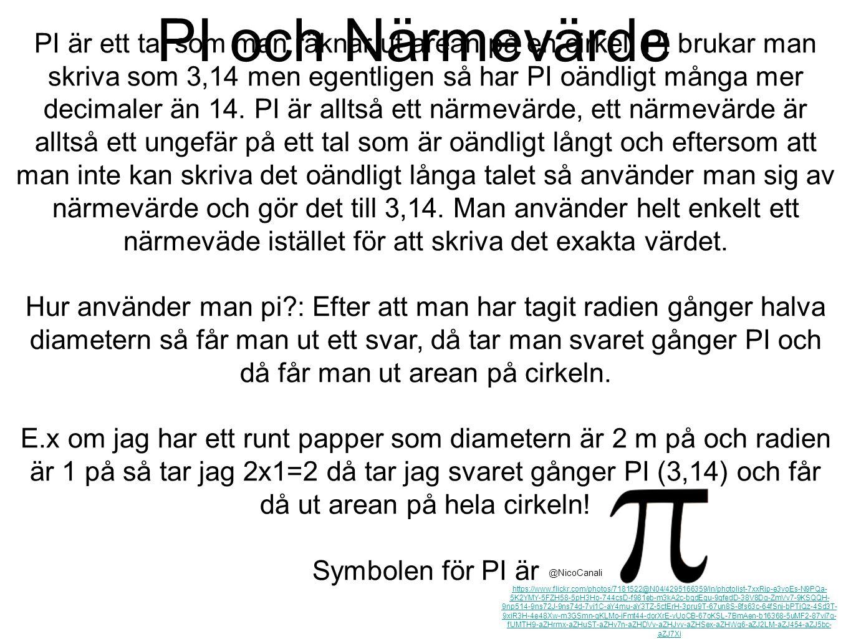 PI och Närmevärde PI är ett tal som man räknar ut arean på en cirkel. PI brukar man skriva som 3,14 men egentligen så har PI oändligt många mer decima
