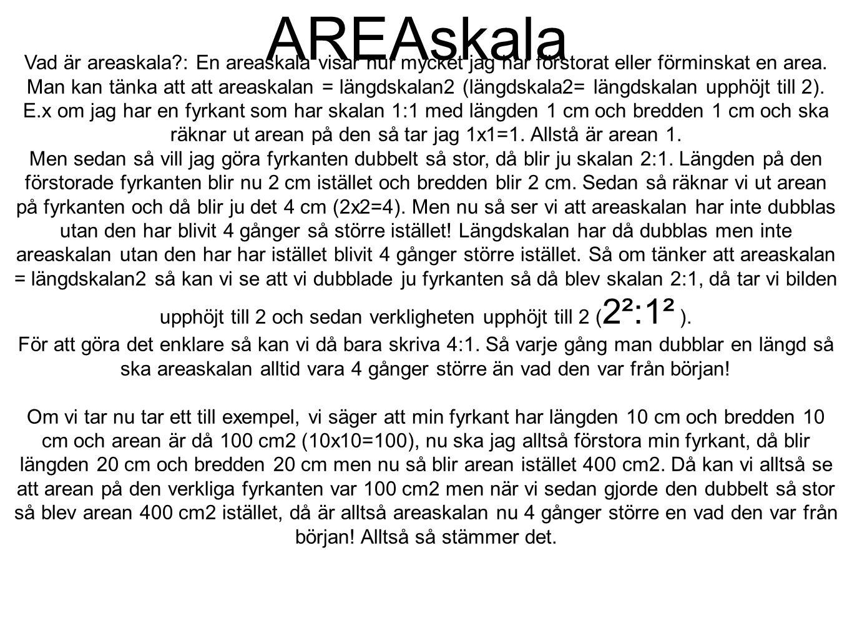 AREAskala Vad är areaskala?: En areaskala visar hur mycket jag har förstorat eller förminskat en area. Man kan tänka att att areaskalan = längdskalan2