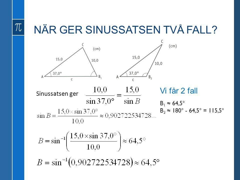 NÄR GER SINUSSATSEN TVÅ FALL? Sinussatsen ger Vi får 2 fall B 1 ≈ 64,5° B 2 ≈ 180° - 64,5° = 115,5°