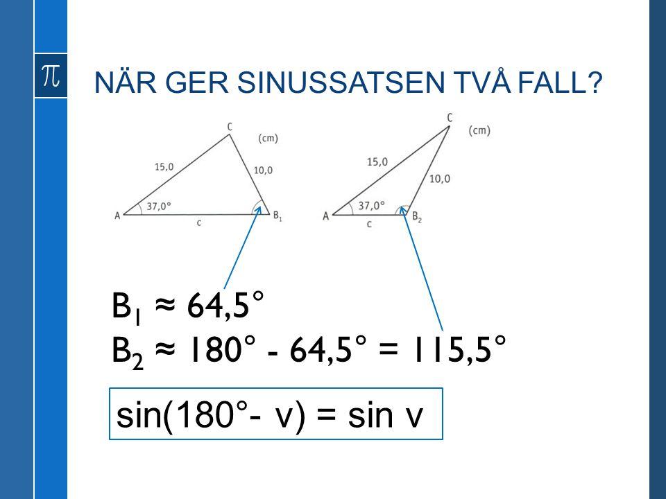 NÄR GER SINUSSATSEN TVÅ FALL? B 1 ≈ 64,5° B 2 ≈ 180° - 64,5° = 115,5° sin(180°- v) = sin v