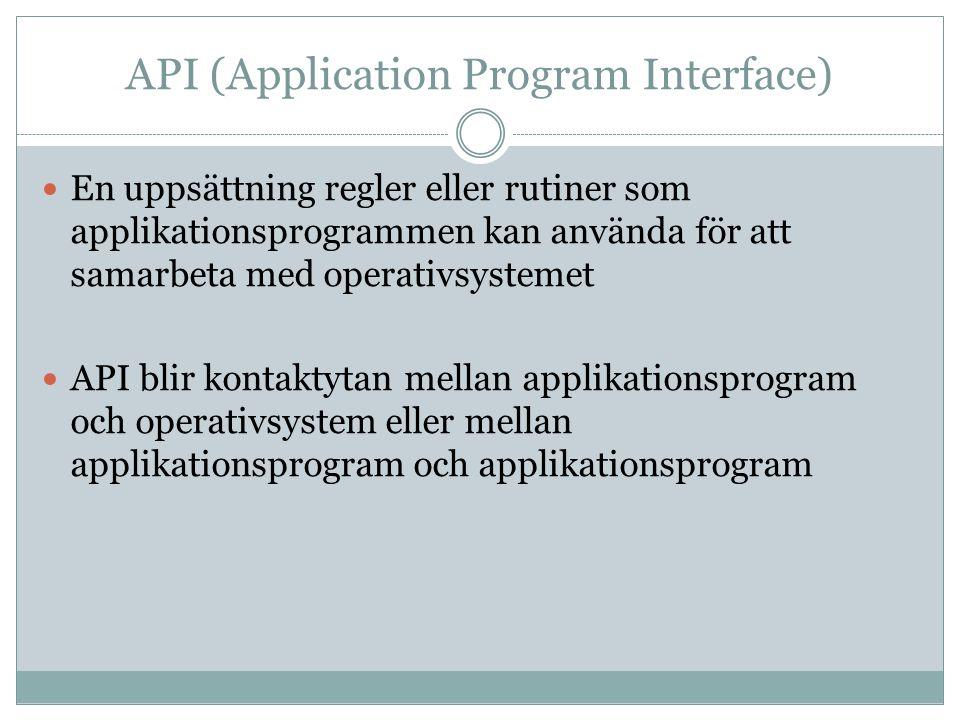 API (Application Program Interface)  En uppsättning regler eller rutiner som applikationsprogrammen kan använda för att samarbeta med operativsystemet  API blir kontaktytan mellan applikationsprogram och operativsystem eller mellan applikationsprogram och applikationsprogram