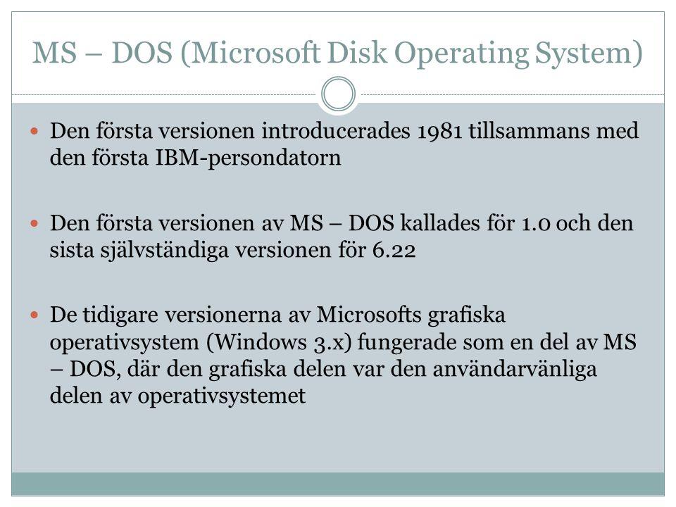 MS – DOS (Microsoft Disk Operating System )  Den första versionen introducerades 1981 tillsammans med den första IBM-persondatorn  Den första versionen av MS – DOS kallades för 1.0 och den sista självständiga versionen för 6.22  De tidigare versionerna av Microsofts grafiska operativsystem (Windows 3.x) fungerade som en del av MS – DOS, där den grafiska delen var den användarvänliga delen av operativsystemet