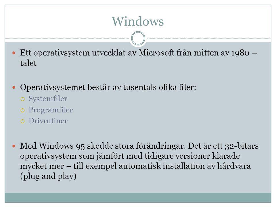 Windows  Ett operativsystem utvecklat av Microsoft från mitten av 1980 – talet  Operativsystemet består av tusentals olika filer:  Systemfiler  Programfiler  Drivrutiner  Med Windows 95 skedde stora förändringar.