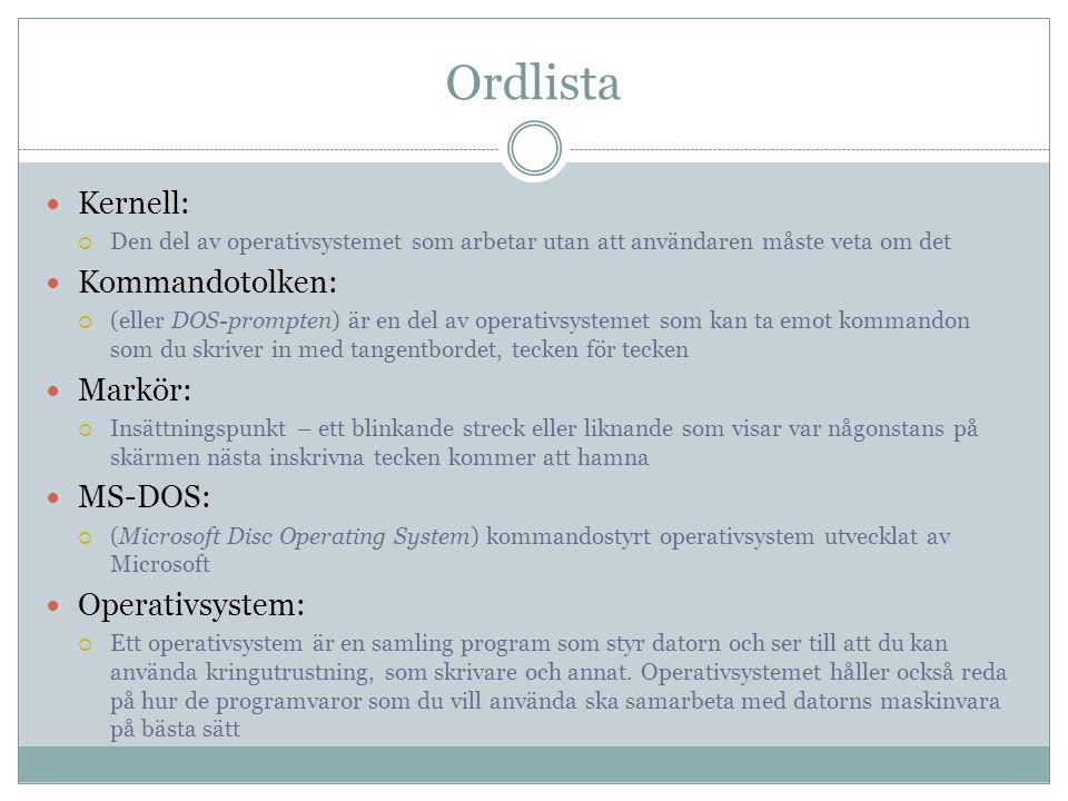 Ordlista  Kernell:  Den del av operativsystemet som arbetar utan att användaren måste veta om det  Kommandotolken:  (eller DOS-prompten) är en del av operativsystemet som kan ta emot kommandon som du skriver in med tangentbordet, tecken för tecken  Markör:  Insättningspunkt – ett blinkande streck eller liknande som visar var någonstans på skärmen nästa inskrivna tecken kommer att hamna  MS-DOS:  (Microsoft Disc Operating System) kommandostyrt operativsystem utvecklat av Microsoft  Operativsystem:  Ett operativsystem är en samling program som styr datorn och ser till att du kan använda kringutrustning, som skrivare och annat.
