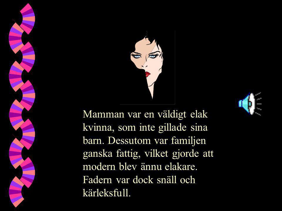 Mamman var en väldigt elak kvinna, som inte gillade sina barn. Dessutom var familjen ganska fattig, vilket gjorde att modern blev ännu elakare. Fadern