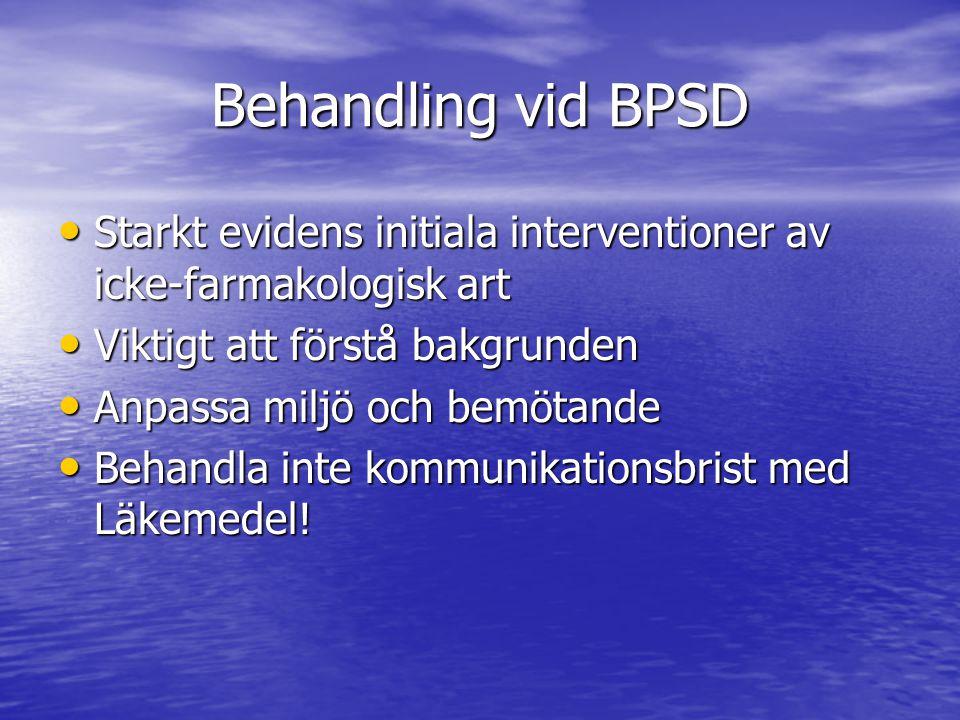 Behandling vid BPSD • Starkt evidens initiala interventioner av icke-farmakologisk art • Viktigt att förstå bakgrunden • Anpassa miljö och bemötande • Behandla inte kommunikationsbrist med Läkemedel!