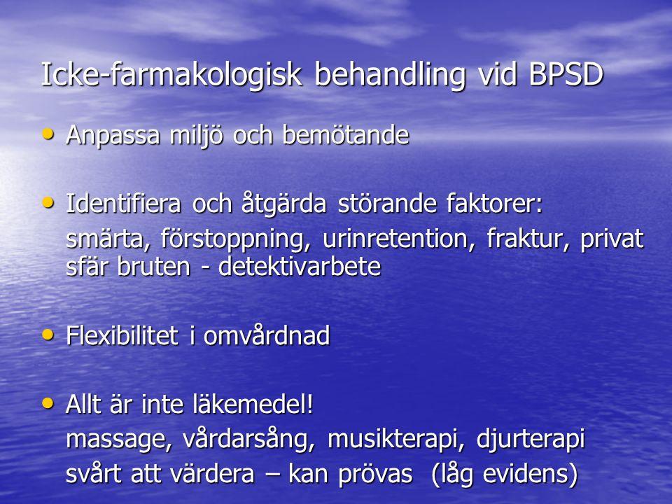Icke-farmakologisk behandling vid BPSD • Anpassa miljö och bemötande • Identifiera och åtgärda störande faktorer: smärta, förstoppning, urinretention, fraktur, privat sfär bruten - detektivarbete • Flexibilitet i omvårdnad • Allt är inte läkemedel.