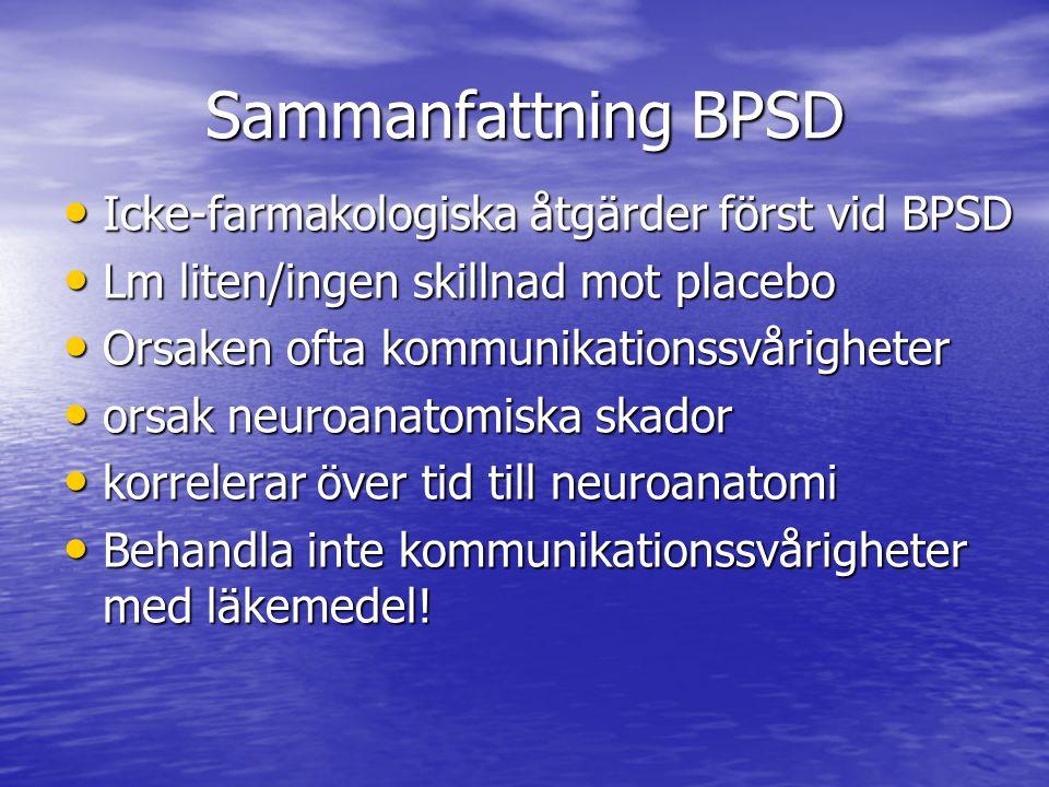 Sammanfattning BPSD • Icke-farmakologiska åtgärder först vid BPSD • Lm liten/ingen skillnad mot placebo • Orsaken ofta kommunikationssvårigheter • orsak neuroanatomiska skador • korrelerar över tid till neuroanatomi • Behandla inte kommunikationssvårigheter med läkemedel!