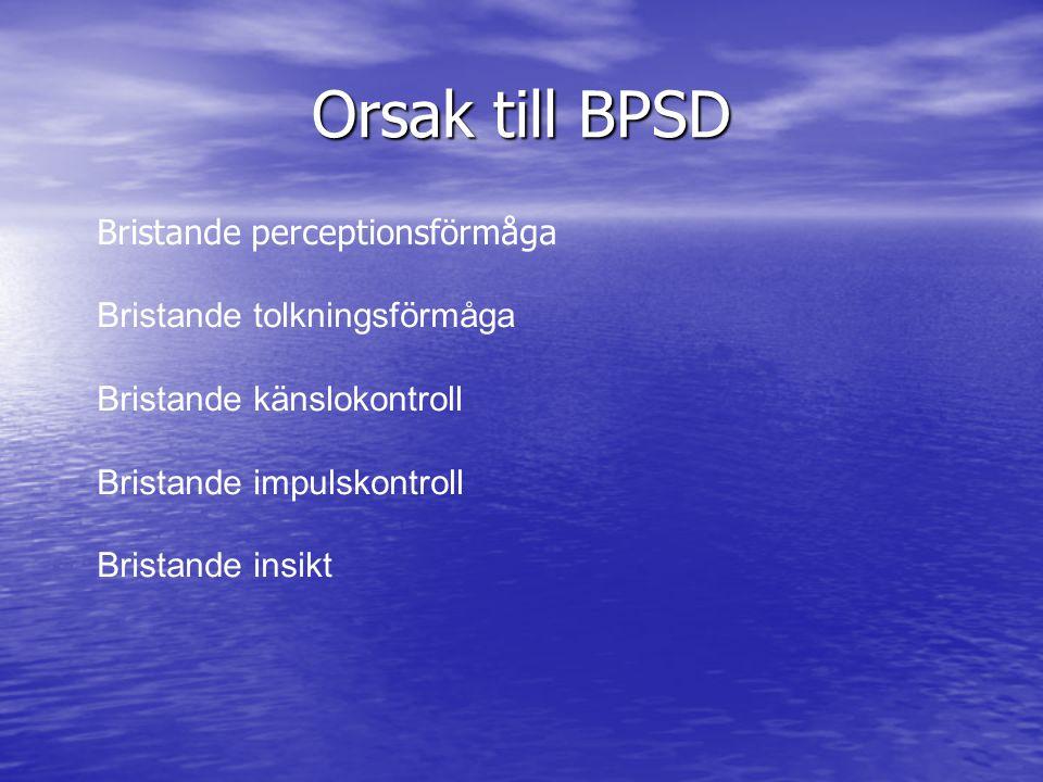 Orsak till BPSD Bristande perceptionsförmåga Bristande tolkningsförmåga Bristande känslokontroll Bristande impulskontroll Bristande insikt