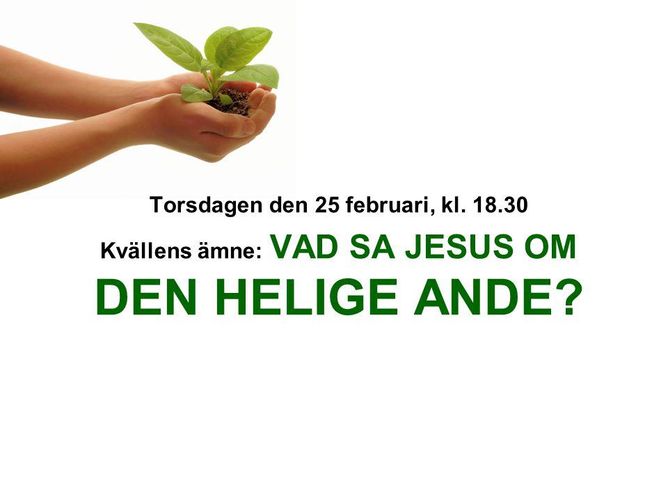 Torsdagen den 25 februari, kl. 18.30 Kvällens ämne: VAD SA JESUS OM DEN HELIGE ANDE?