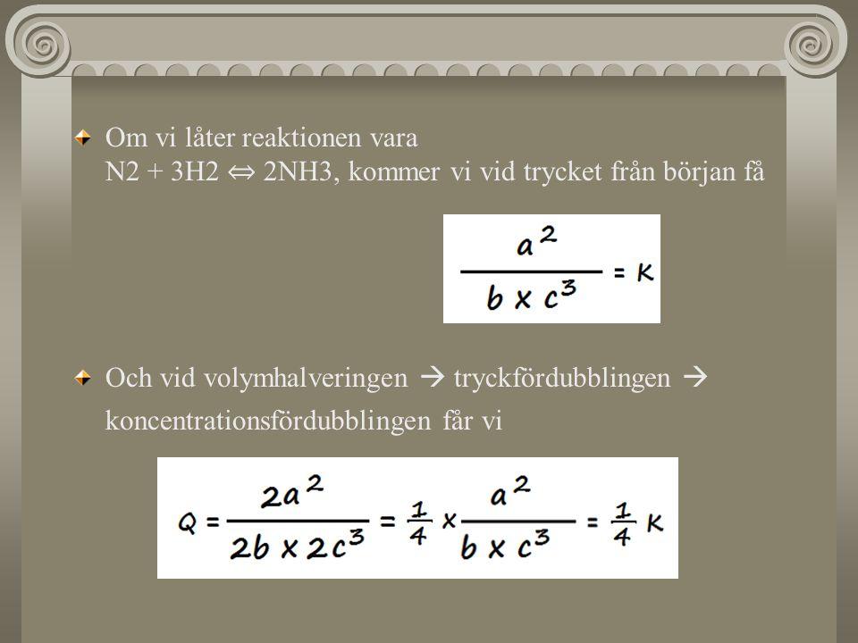 Om vi låter reaktionen vara N2 + 3H2 ⇔ 2NH3, kommer vi vid trycket från början få Och vid volymhalveringen  tryckfördubblingen  koncentrationsfördub