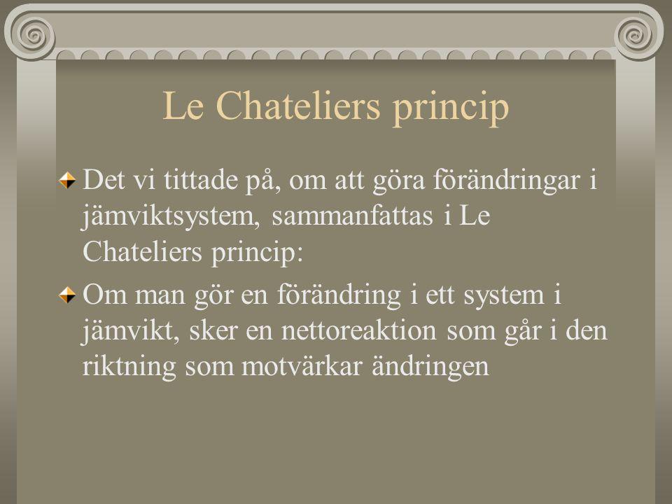 Le Chateliers princip Det vi tittade på, om att göra förändringar i jämviktsystem, sammanfattas i Le Chateliers princip: Om man gör en förändring i et