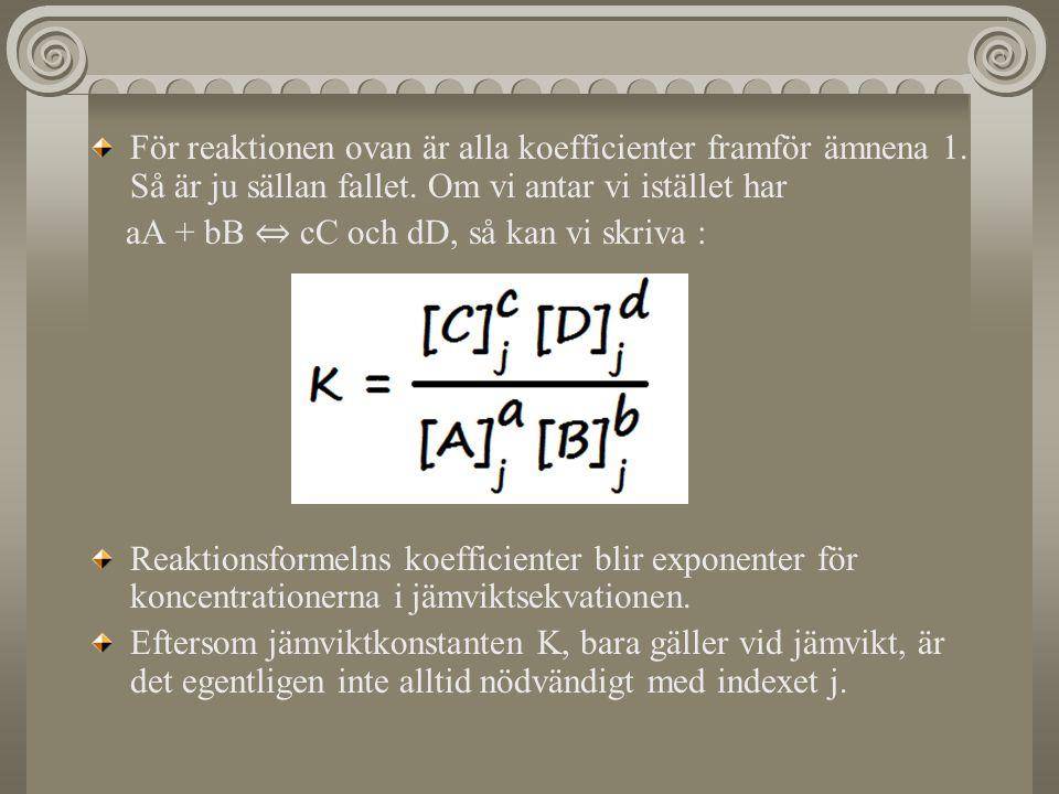 För reaktionen ovan är alla koefficienter framför ämnena 1. Så är ju sällan fallet. Om vi antar vi istället har aA + bB ⇔ cC och dD, så kan vi skriva