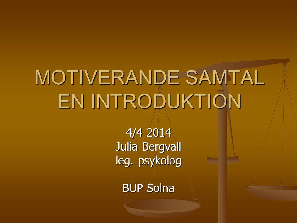 MOTIVERANDE SAMTAL EN INTRODUKTION 4/4 2014 Julia Bergvall leg. psykolog BUP Solna