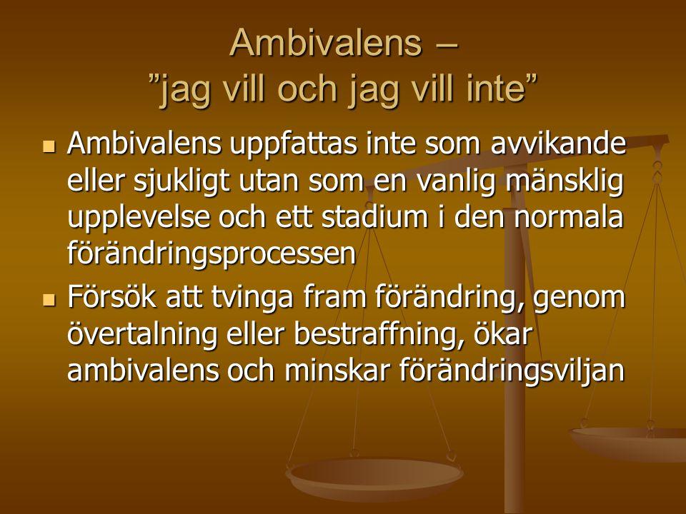 Ambivalens – jag vill och jag vill inte  Ambivalens uppfattas inte som avvikande eller sjukligt utan som en vanlig mänsklig upplevelse och ett stadium i den normala förändringsprocessen  Försök att tvinga fram förändring, genom övertalning eller bestraffning, ökar ambivalens och minskar förändringsviljan