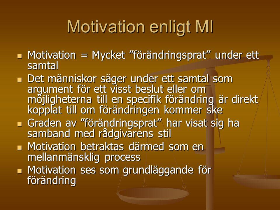 Motivation enligt MI  Motivation = Mycket förändringsprat under ett samtal  Det människor säger under ett samtal som argument för ett visst beslut eller om möjligheterna till en specifik förändring är direkt kopplat till om förändringen kommer ske  Graden av förändringsprat har visat sig ha samband med rådgivarens stil  Motivation betraktas därmed som en mellanmänsklig process  Motivation ses som grundläggande för förändring