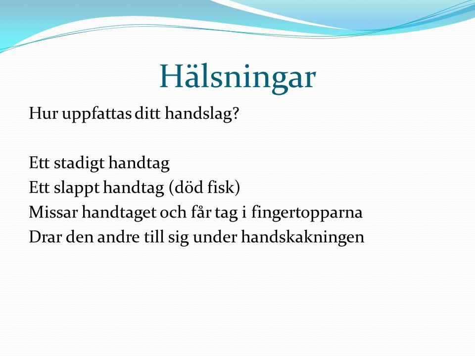 Hälsningar Hur uppfattas ditt handslag? Ett stadigt handtag Ett slappt handtag (död fisk) Missar handtaget och får tag i fingertopparna Drar den andre