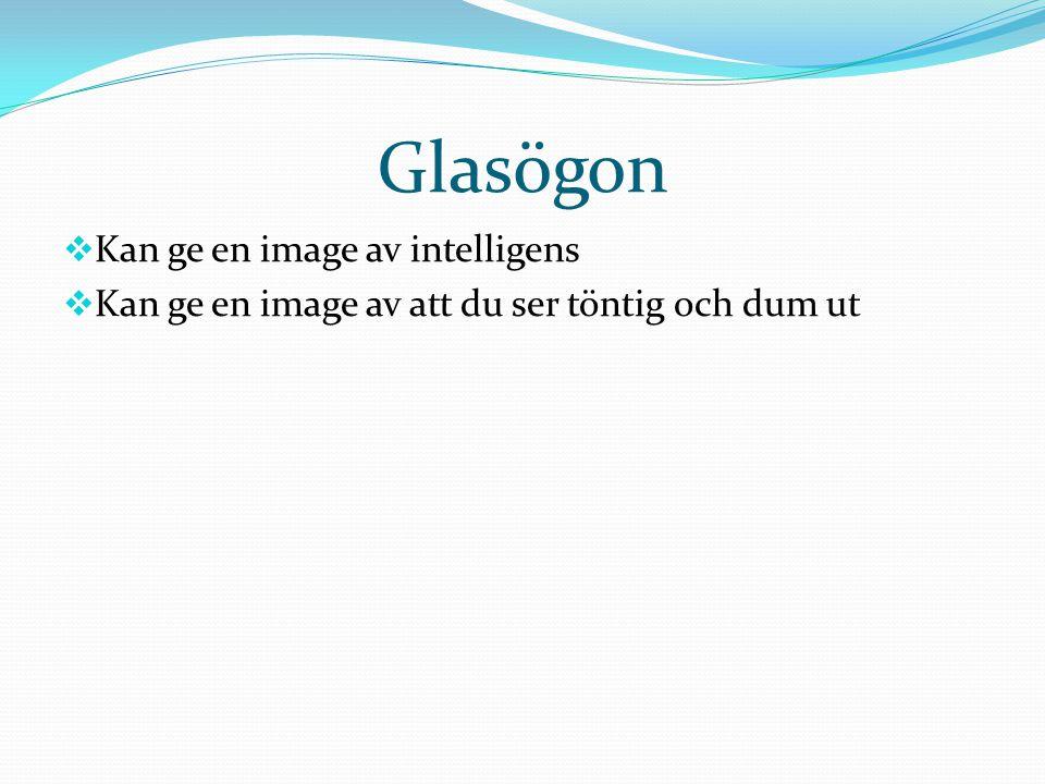 Glasögon  Kan ge en image av intelligens  Kan ge en image av att du ser töntig och dum ut