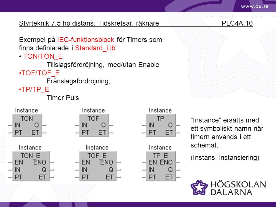 Styrteknik 7.5 hp distans: Tidskretsar, räknare PLC4A:10 Exempel på IEC-funktionsblock för Timers som finns definierade i Standard_Lib: • TON/TON_E Ti