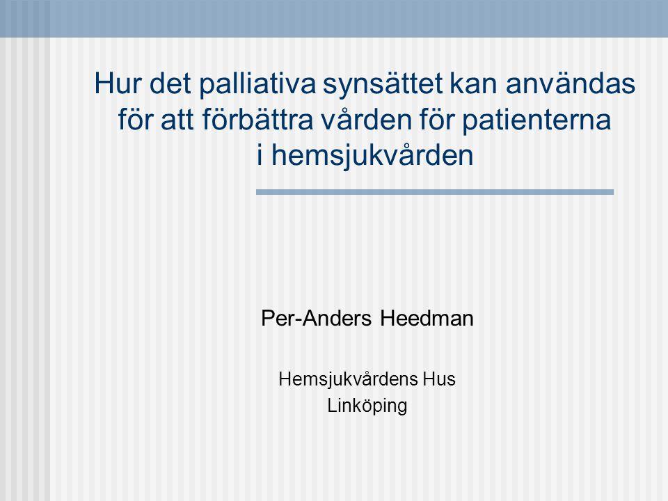 Hur det palliativa synsättet kan användas för att förbättra vården för patienterna i hemsjukvården Per-Anders Heedman Hemsjukvårdens Hus Linköping