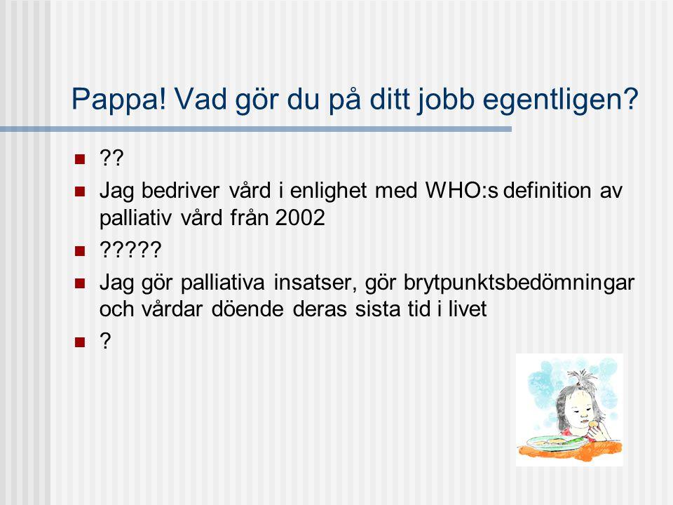 Pappa! Vad gör du på ditt jobb egentligen?  ??  Jag bedriver vård i enlighet med WHO:s definition av palliativ vård från 2002  ?????  Jag gör pall
