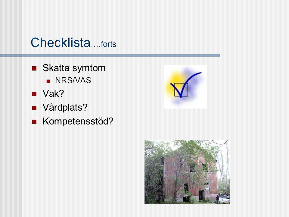 Checklista ….forts  Skatta symtom  NRS/VAS  Vak?  Vårdplats?  Kompetensstöd?