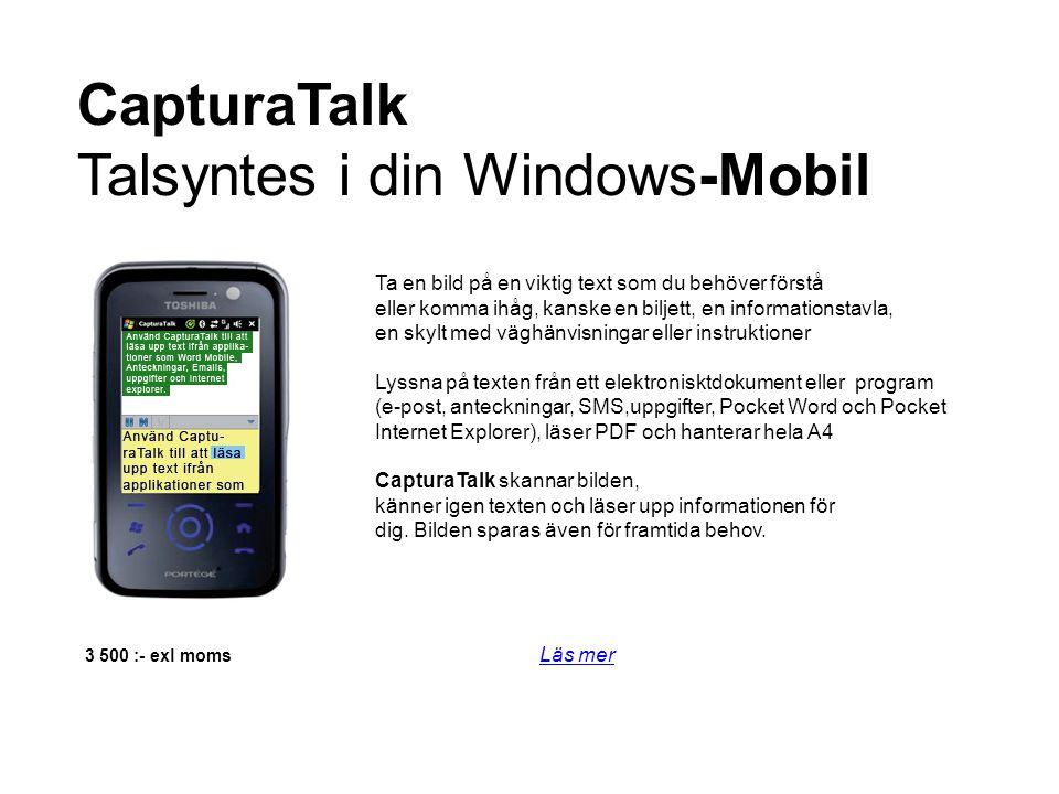 3 500 :- exl moms Läs mer Läs mer CapturaTalk Talsyntes i din Windows-Mobil Ta en bild på en viktig text som du behöver förstå eller komma ihåg, kanske en biljett, en informationstavla, en skylt med väghänvisningar eller instruktioner Lyssna på texten från ett elektronisktdokument eller program (e-post, anteckningar, SMS,uppgifter, Pocket Word och Pocket Internet Explorer), läser PDF och hanterar hela A4 CapturaTalk skannar bilden, känner igen texten och läser upp informationen för dig.