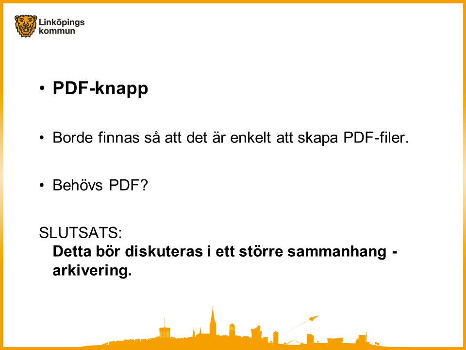 •PDF-knapp •Borde finnas så att det är enkelt att skapa PDF-filer. •Behövs PDF? SLUTSATS: Detta bör diskuteras i ett större sammanhang - arkivering.