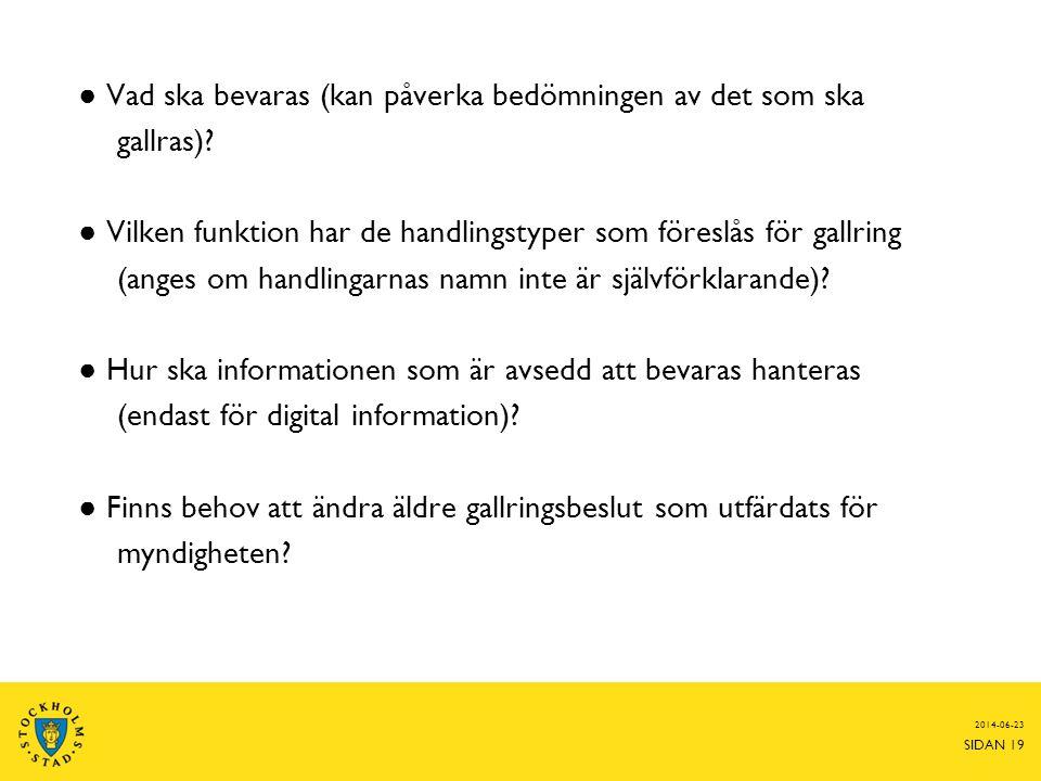 2014-06-23 SIDAN 19 ● Vad ska bevaras (kan påverka bedömningen av det som ska gallras)? ● Vilken funktion har de handlingstyper som föreslås för gallr