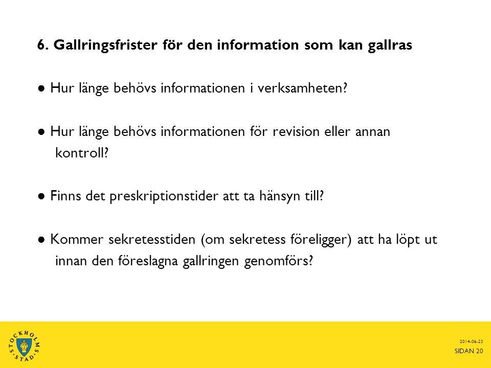 2014-06-23 SIDAN 20 6. Gallringsfrister för den information som kan gallras ● Hur länge behövs informationen i verksamheten? ● Hur länge behövs inform