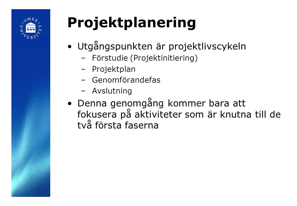 Projektplanering •Utgångspunkten är projektlivscykeln – Förstudie (Projektinitiering) – Projektplan – Genomförandefas – Avslutning •Denna genomgång ko