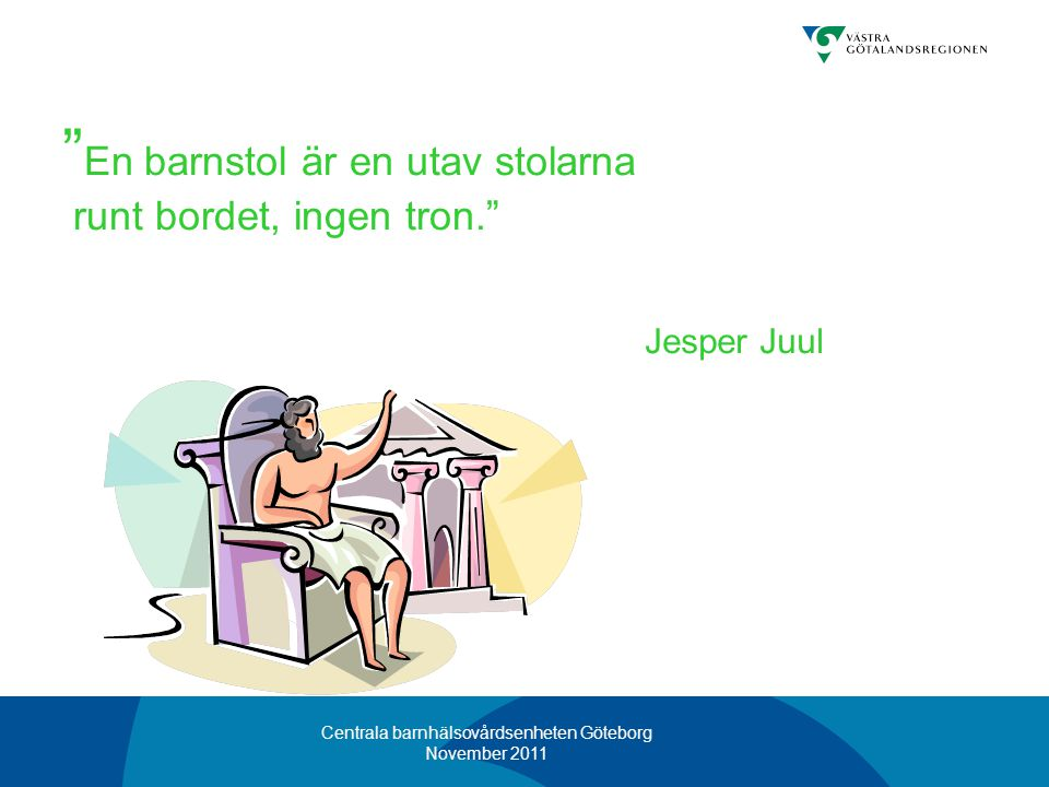 """Centrala barnhälsovårdsenheten Göteborg November 2011 """" En barnstol är en utav stolarna runt bordet, ingen tron."""" Jesper Juul"""