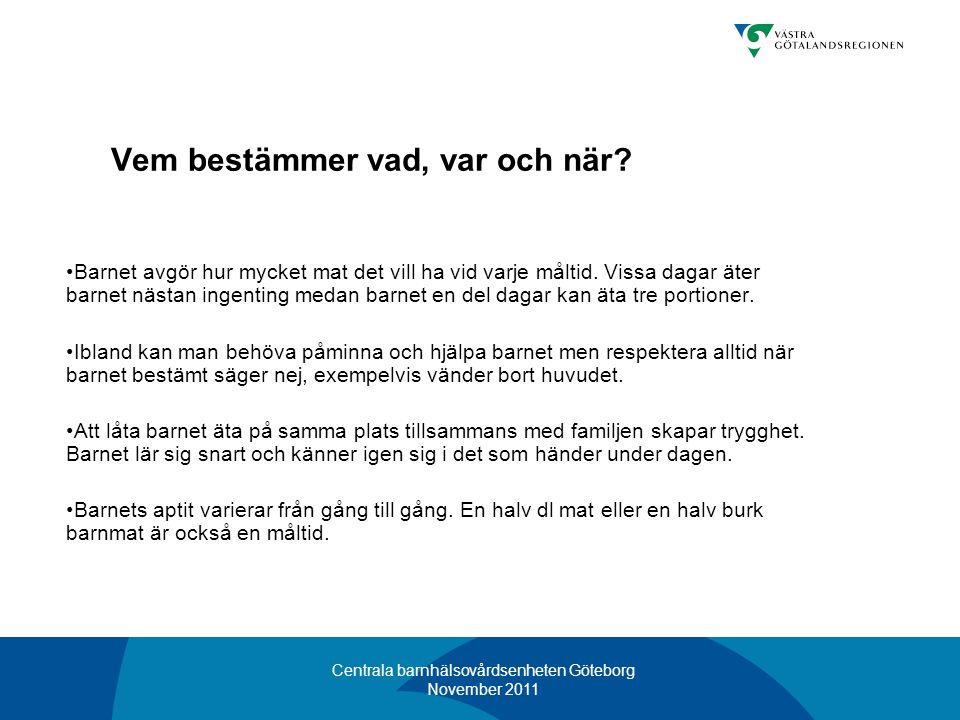 Centrala barnhälsovårdsenheten Göteborg November 2011 Vem bestämmer vad, var och när? •Barnet avgör hur mycket mat det vill ha vid varje måltid. Vissa