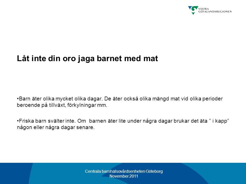 Centrala barnhälsovårdsenheten Göteborg November 2011 Låt inte din oro jaga barnet med mat •Barn äter olika mycket olika dagar. De äter också olika mä