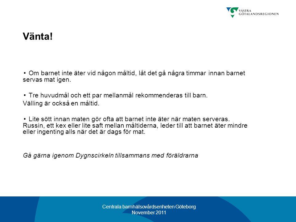 Centrala barnhälsovårdsenheten Göteborg November 2011 Vänta! ▪ Om barnet inte äter vid någon måltid, låt det gå några timmar innan barnet servas mat i