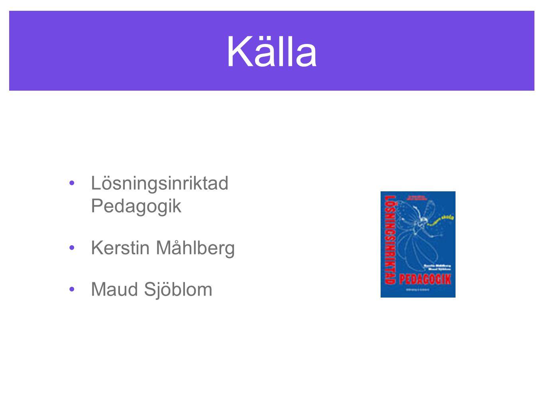 Källa •Lösningsinriktad Pedagogik •Kerstin Måhlberg •Maud Sjöblom
