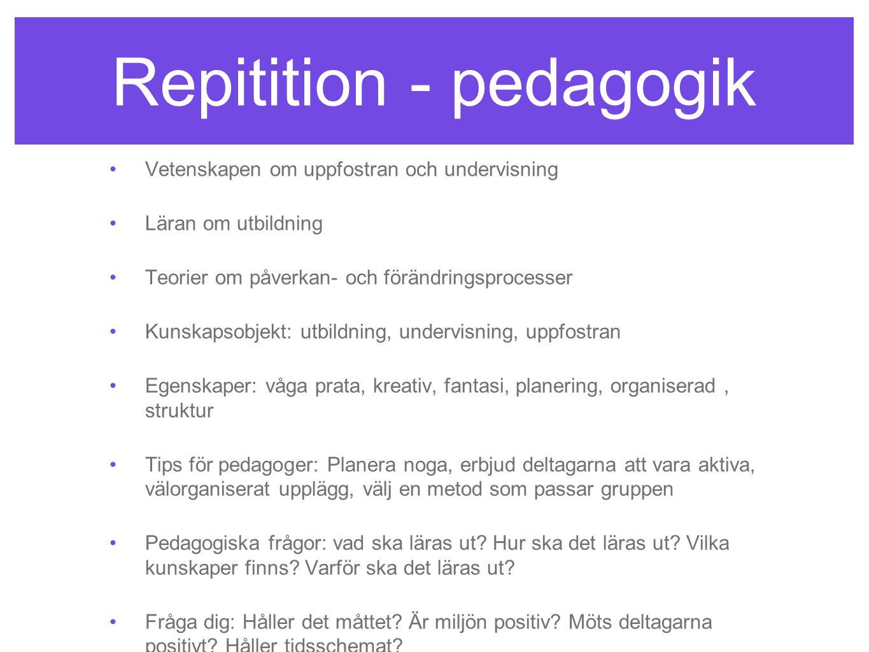 Repitition - pedagogik •Vetenskapen om uppfostran och undervisning •Läran om utbildning •Teorier om påverkan- och förändringsprocesser •Kunskapsobjekt